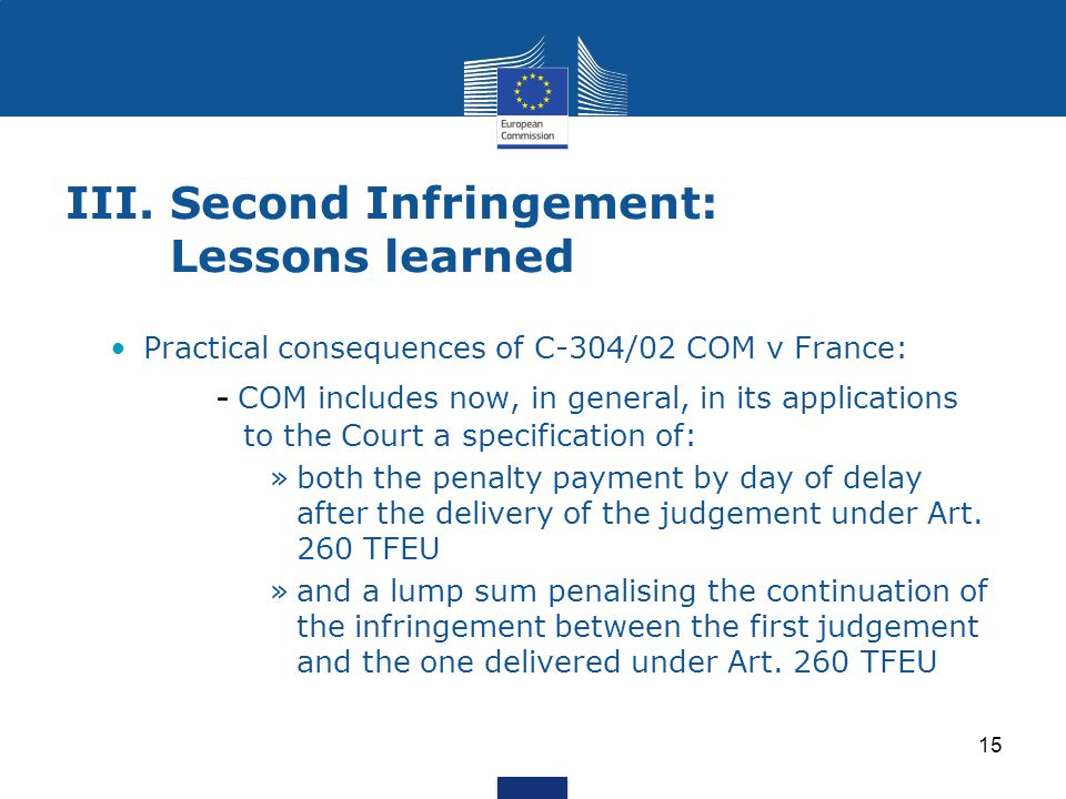15 III.Second Infringement: Lessons learned Practical consequences of C-304/02 COM v France: - COM includes now, in general, in its applications to th