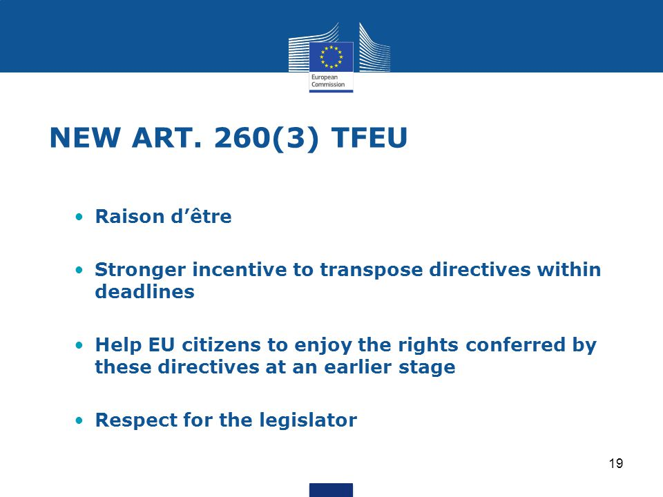 19 NEW ART. 260(3) TFEU Raison d'être Stronger incentive to transpose directives within deadlines Help EU citizens to enjoy the rights conferred by th