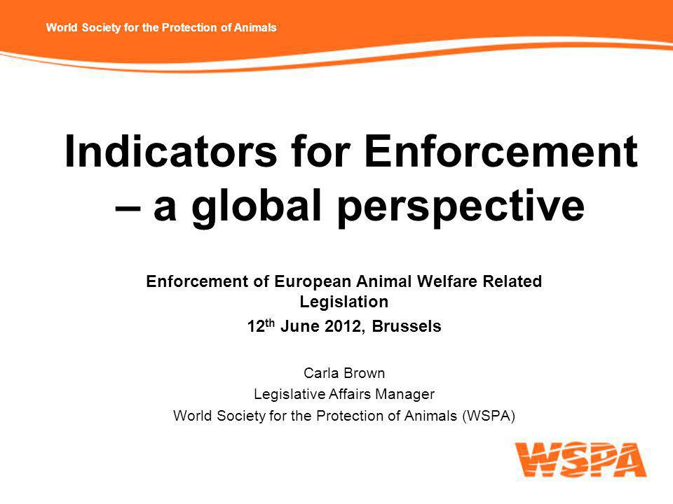 World Society for the Protection of Animals Indicators for Enforcement – a global perspective Enforcement of European Animal Welfare Related Legislation 12 th June 2012, Brussels Carla Brown Legislative Affairs Manager World Society for the Protection of Animals (WSPA)
