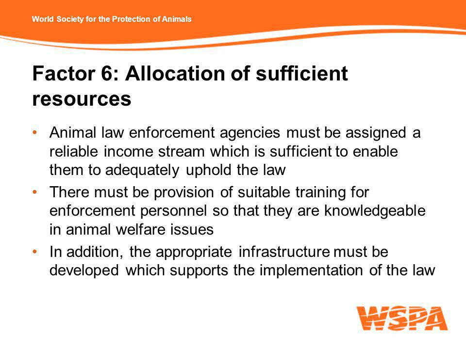 World Society for the Protection of Animals Factor 6: Allocation of sufficient resources Animal law enforcement agencies must be assigned a reliable income stream which is sufficient to enable them to adequately uphold the law There must be provision of suitable training for enforcement personnel so that they are knowledgeable in animal welfare issues In addition, the appropriate infrastructure must be developed which supports the implementation of the law