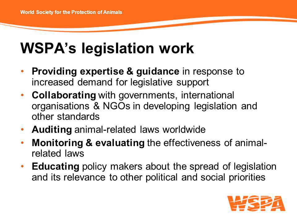 World Society for the Protection of Animals WSPA's legislation work Providing expertise & guidance in response to increased demand for legislative support Collaborating with governments, international organisations & NGOs in developing legislation and other standards Auditing animal-related laws worldwide Monitoring & evaluating the effectiveness of animal- related laws Educating policy makers about the spread of legislation and its relevance to other political and social priorities