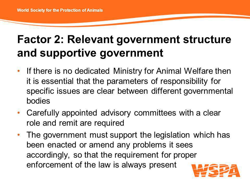 World Society for the Protection of Animals Factor 2: Relevant government structure and supportive government If there is no dedicated Ministry for Animal Welfare then it is essential that the parameters of responsibility for specific issues are clear between different governmental bodies Carefully appointed advisory committees with a clear role and remit are required The government must support the legislation which has been enacted or amend any problems it sees accordingly, so that the requirement for proper enforcement of the law is always present