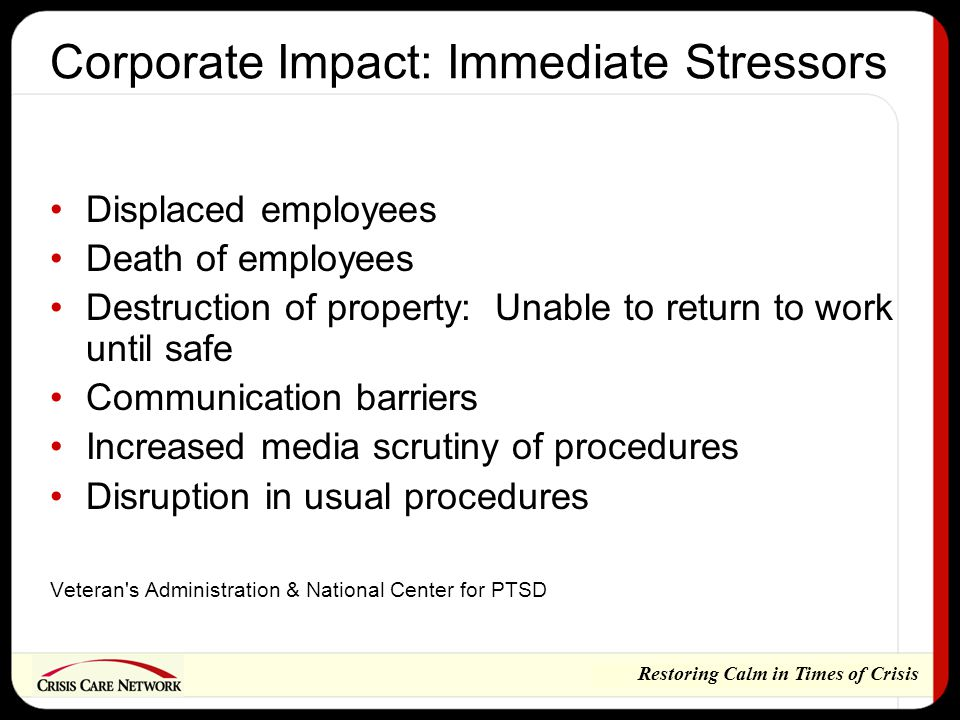 Restoring Calm in Times of Crisis Corporate Impact: Immediate Stressors Displaced employees Death of employees Destruction of property: Unable to return to work until safe Communication barriers Increased media scrutiny of procedures Disruption in usual procedures Veteran s Administration & National Center for PTSD
