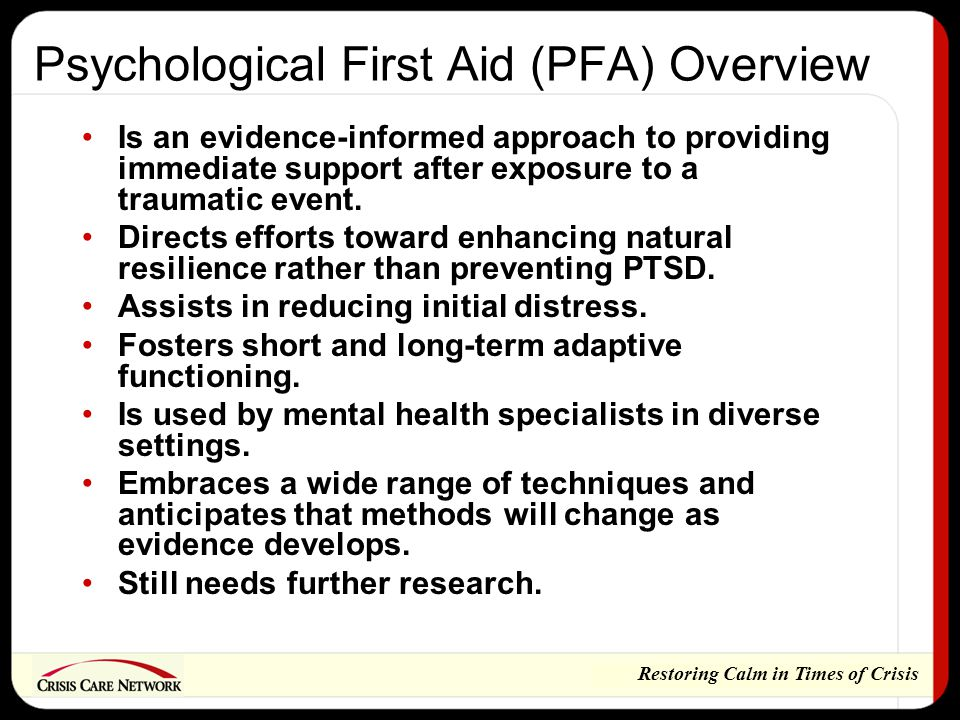 Restoring Calm in Times of Crisis Psychological First Aid (PFA) Overview Is an evidence-informed approach to providing immediate support after exposure to a traumatic event.