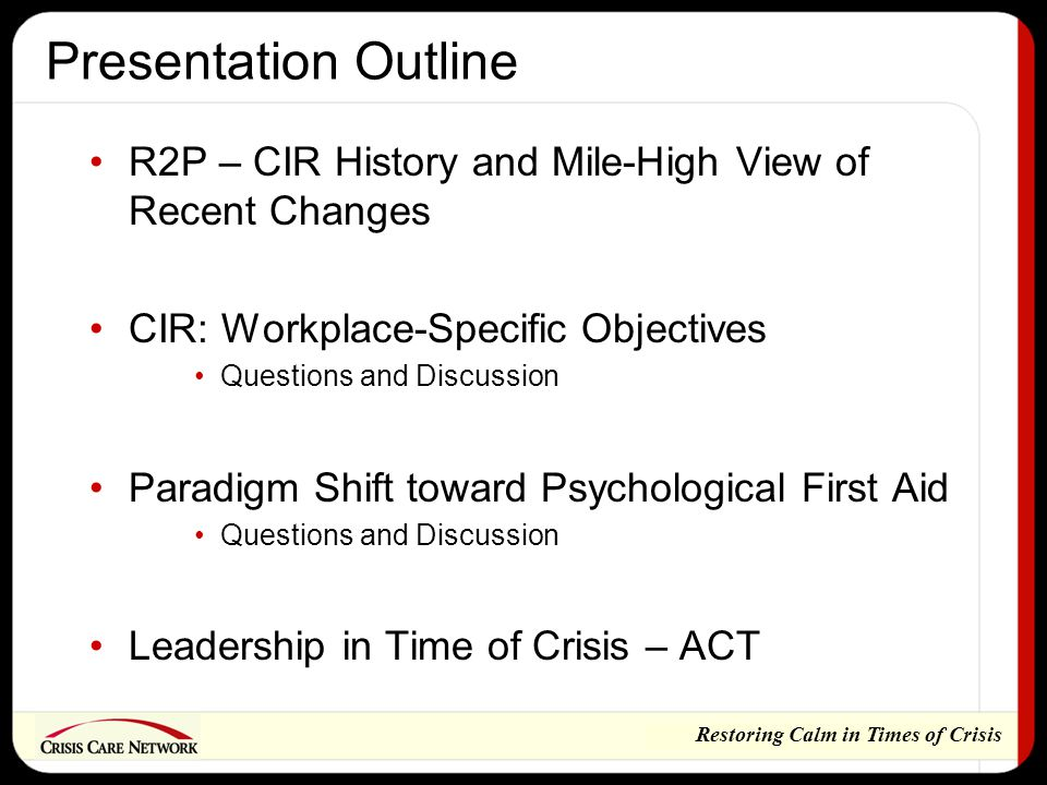 Restoring Calm in Times of Crisis Presentation Outline R2P – CIR History and Mile-High View of Recent Changes CIR: Workplace-Specific Objectives Questions and Discussion Paradigm Shift toward Psychological First Aid Questions and Discussion Leadership in Time of Crisis – ACT