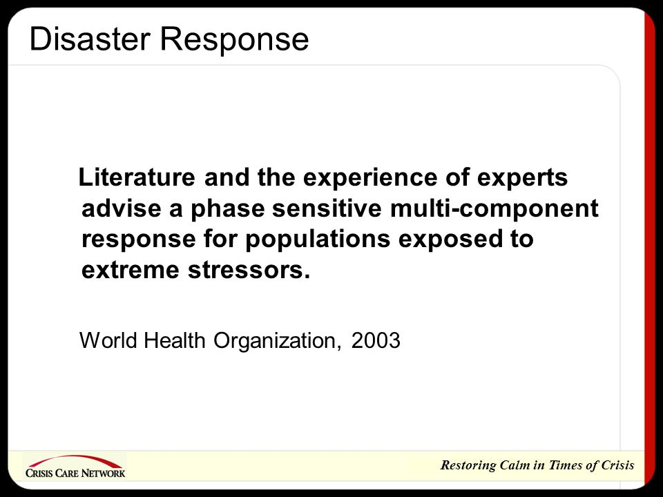 Restoring Calm in Times of Crisis Disaster Response Literature and the experience of experts advise a phase sensitive multi-component response for populations exposed to extreme stressors.