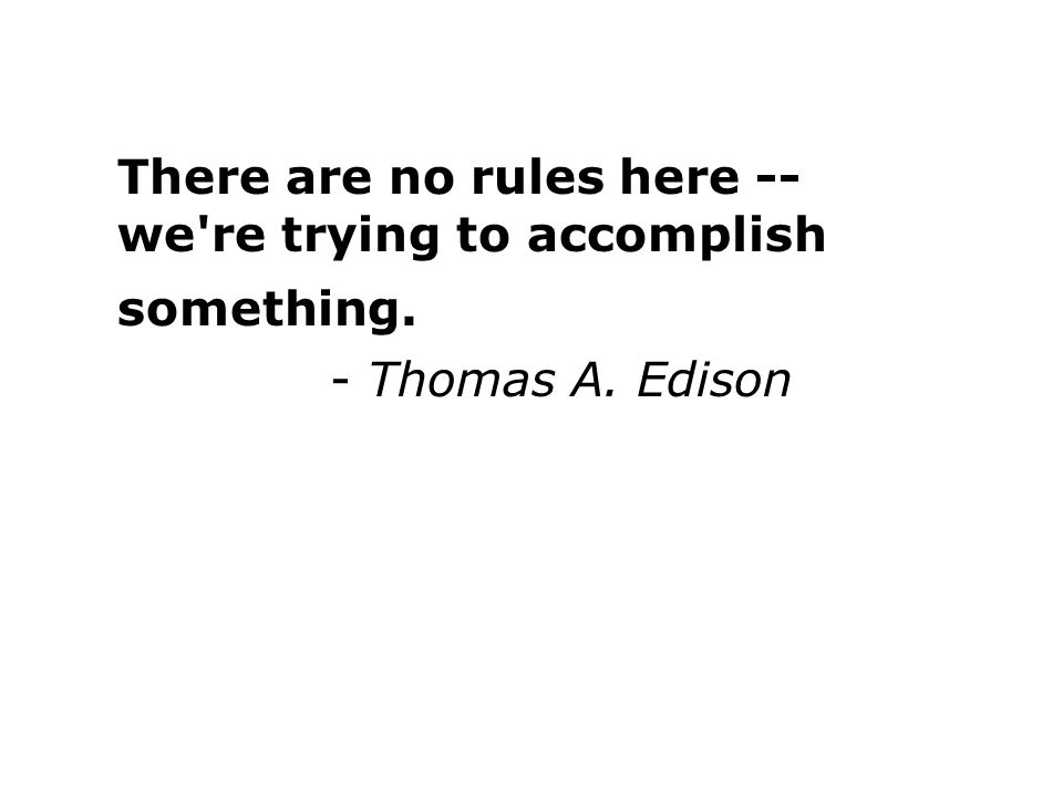 There are no rules here -- we re trying to accomplish something. - Thomas A. Edison