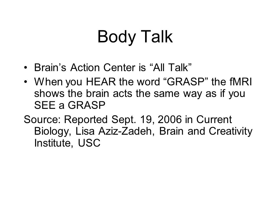 "Body Talk Brain's Action Center is ""All Talk"" When you HEAR the word ""GRASP"" the fMRI shows the brain acts the same way as if you SEE a GRASP Source:"