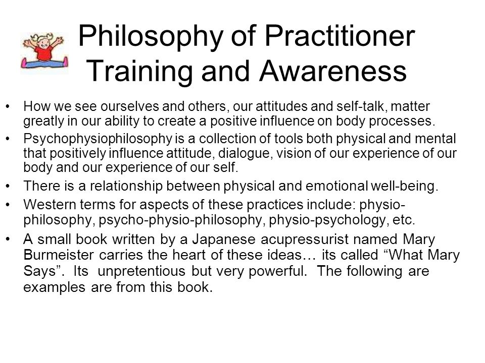 Philosophy of Practitioner Training and Awareness How we see ourselves and others, our attitudes and self-talk, matter greatly in our ability to create a positive influence on body processes.