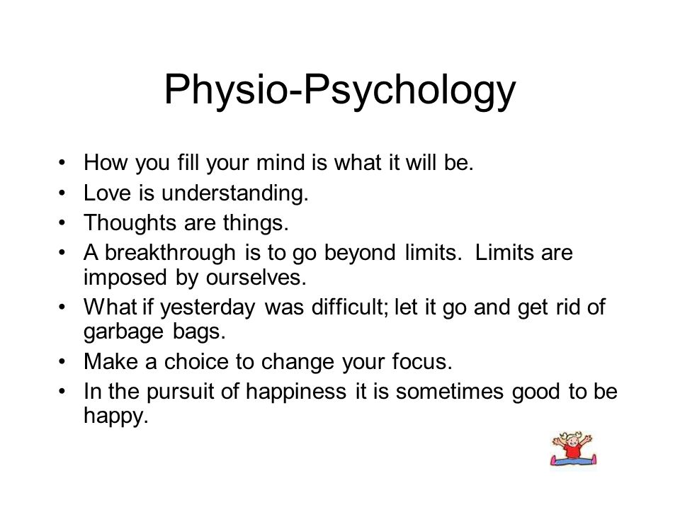 Physio-Psychology How you fill your mind is what it will be. Love is understanding. Thoughts are things. A breakthrough is to go beyond limits. Limits