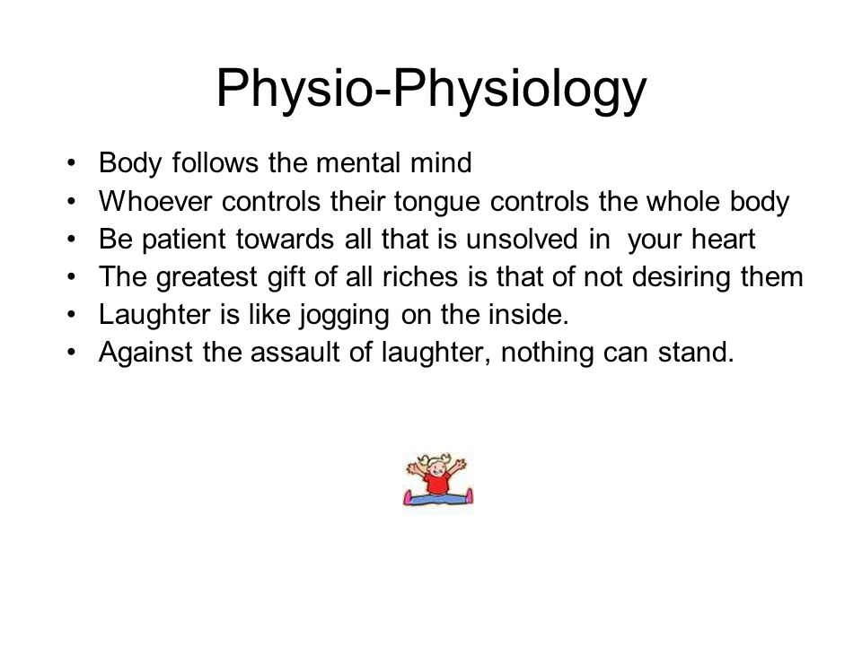 Physio-Physiology Body follows the mental mind Whoever controls their tongue controls the whole body Be patient towards all that is unsolved in your heart The greatest gift of all riches is that of not desiring them Laughter is like jogging on the inside.