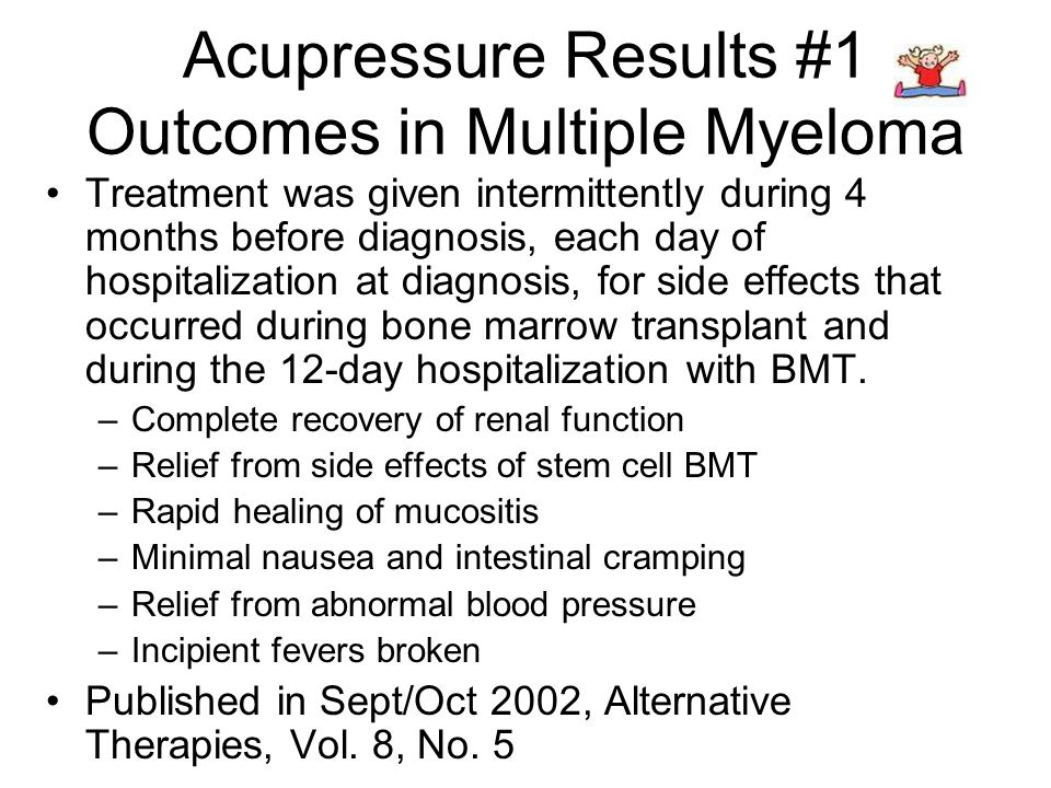 Acupressure Results #1 Outcomes in Multiple Myeloma Treatment was given intermittently during 4 months before diagnosis, each day of hospitalization at diagnosis, for side effects that occurred during bone marrow transplant and during the 12-day hospitalization with BMT.