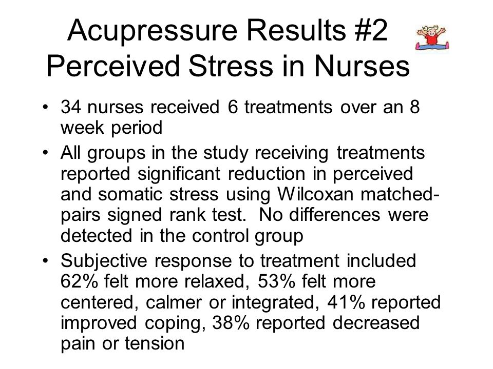 Acupressure Results #2 Perceived Stress in Nurses 34 nurses received 6 treatments over an 8 week period All groups in the study receiving treatments reported significant reduction in perceived and somatic stress using Wilcoxan matched- pairs signed rank test.