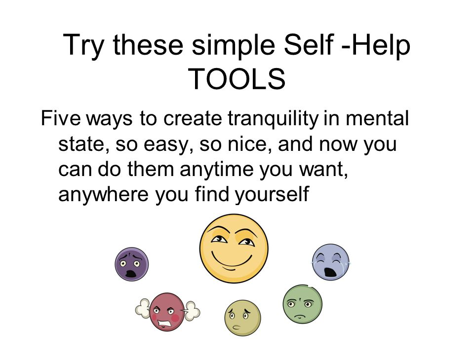 Try these simple Self -Help TOOLS Five ways to create tranquility in mental state, so easy, so nice, and now you can do them anytime you want, anywhere you find yourself