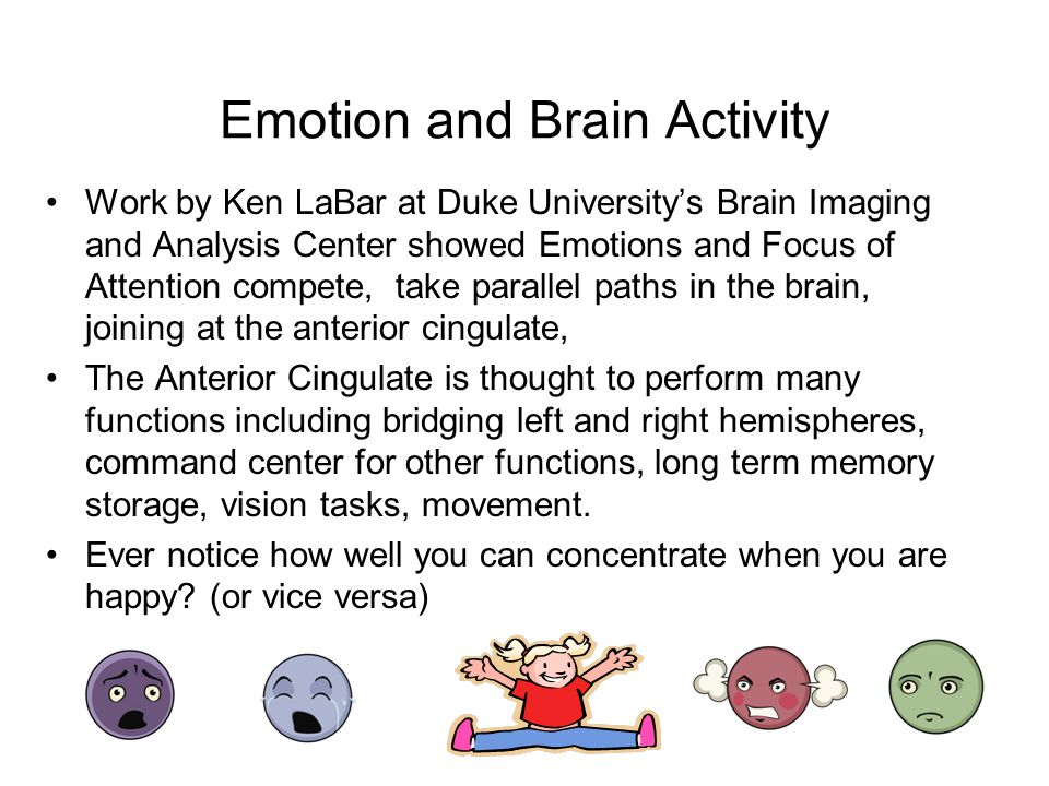 Emotion and Brain Activity Work by Ken LaBar at Duke University's Brain Imaging and Analysis Center showed Emotions and Focus of Attention compete, take parallel paths in the brain, joining at the anterior cingulate, The Anterior Cingulate is thought to perform many functions including bridging left and right hemispheres, command center for other functions, long term memory storage, vision tasks, movement.