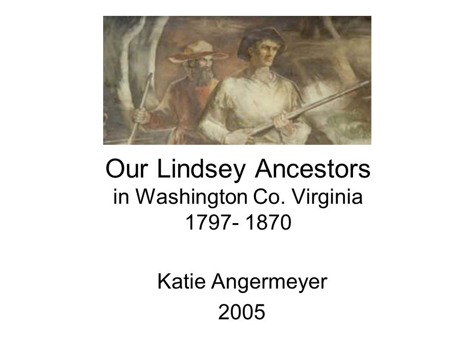 Our Lindsey Ancestors in Washington Co. Virginia 1797- 1870 Katie Angermeyer 2005