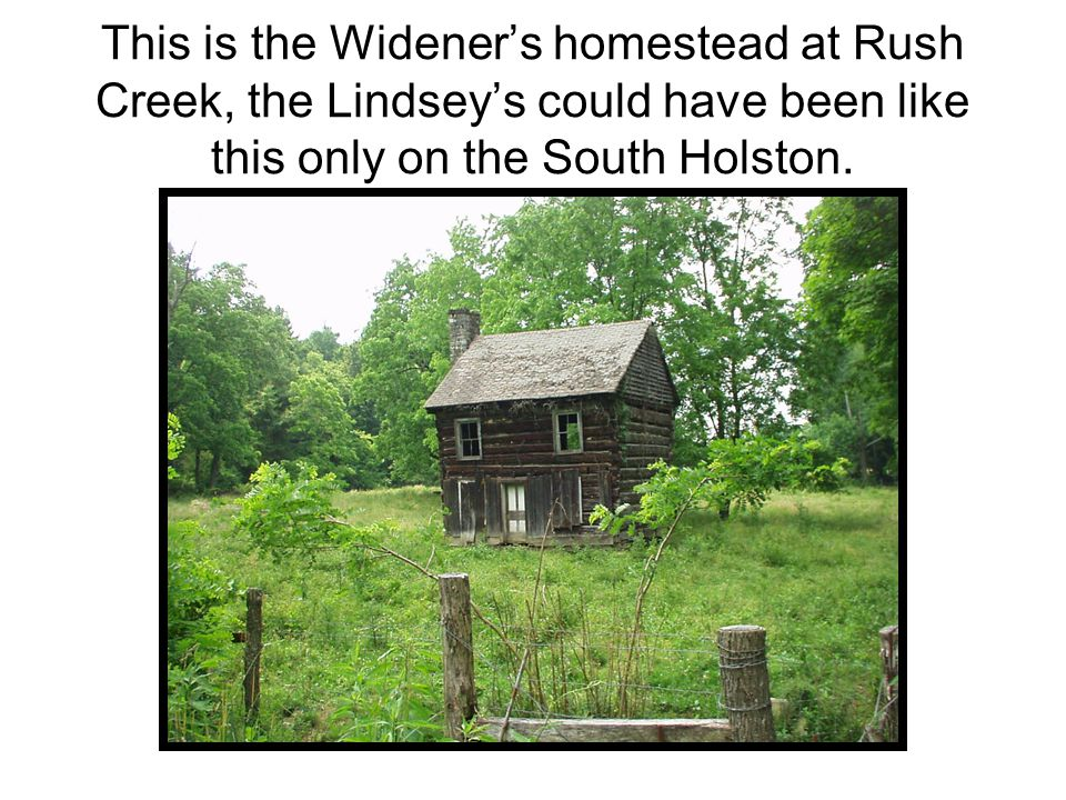 This is the Widener's homestead at Rush Creek, the Lindsey's could have been like this only on the South Holston.
