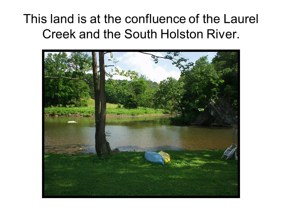 This land is at the confluence of the Laurel Creek and the South Holston River.
