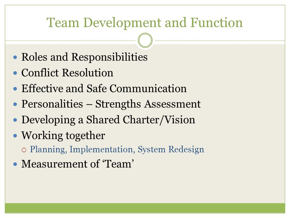 Team Development and Function Roles and Responsibilities Conflict Resolution Effective and Safe Communication Personalities – Strengths Assessment Developing a Shared Charter/Vision Working together  Planning, Implementation, System Redesign Measurement of 'Team'