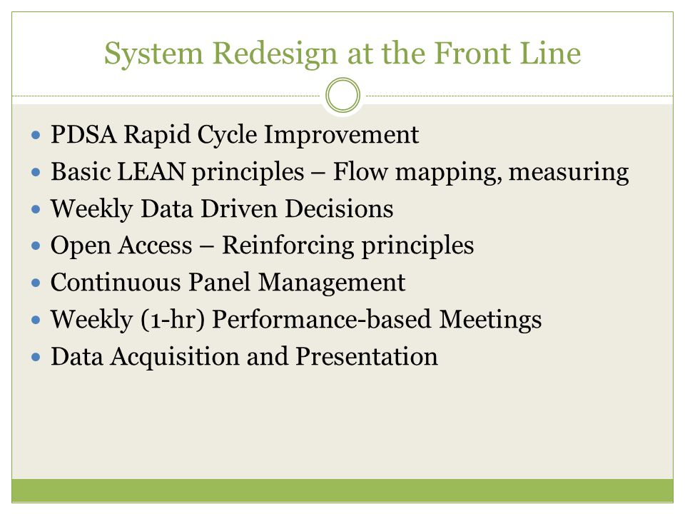 System Redesign at the Front Line PDSA Rapid Cycle Improvement Basic LEAN principles – Flow mapping, measuring Weekly Data Driven Decisions Open Access – Reinforcing principles Continuous Panel Management Weekly (1-hr) Performance-based Meetings Data Acquisition and Presentation