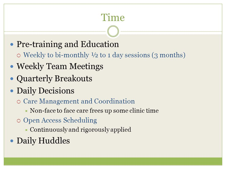 Time Pre-training and Education  Weekly to bi-monthly ½ to 1 day sessions (3 months) Weekly Team Meetings Quarterly Breakouts Daily Decisions  Care Management and Coordination  Non-face to face care frees up some clinic time  Open Access Scheduling  Continuously and rigorously applied Daily Huddles