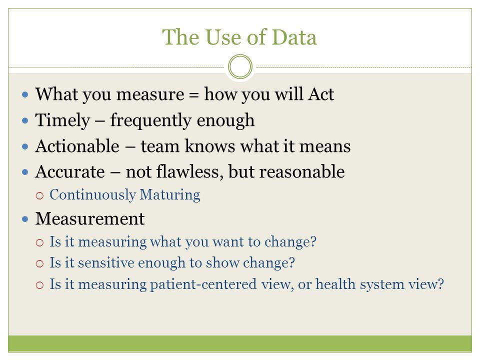 The Use of Data What you measure = how you will Act Timely – frequently enough Actionable – team knows what it means Accurate – not flawless, but reasonable  Continuously Maturing Measurement  Is it measuring what you want to change.