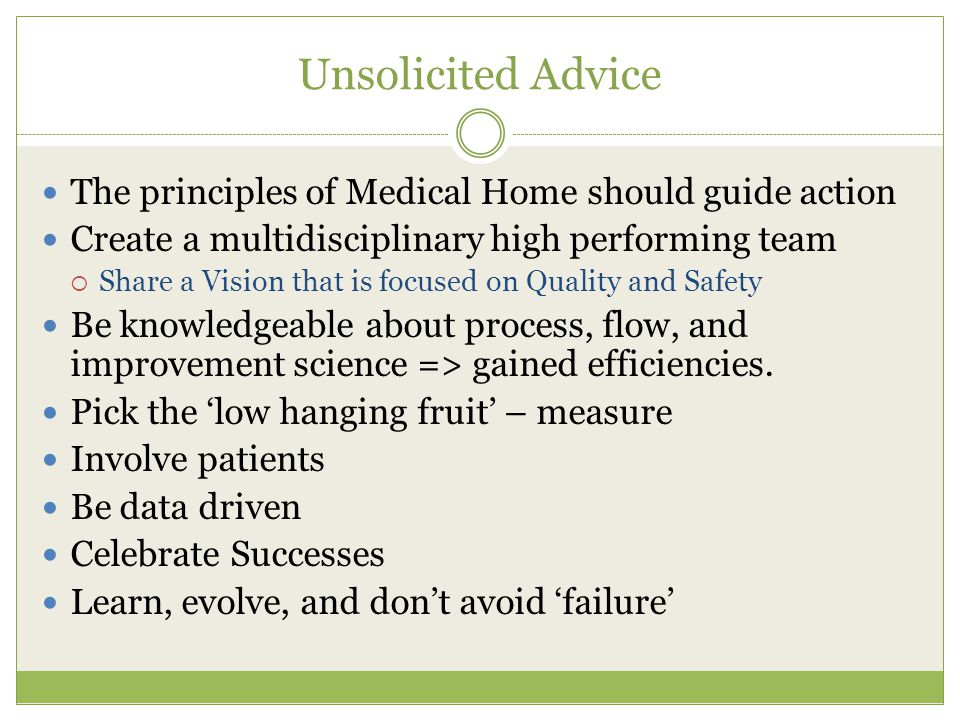 Unsolicited Advice The principles of Medical Home should guide action Create a multidisciplinary high performing team  Share a Vision that is focused on Quality and Safety Be knowledgeable about process, flow, and improvement science => gained efficiencies.