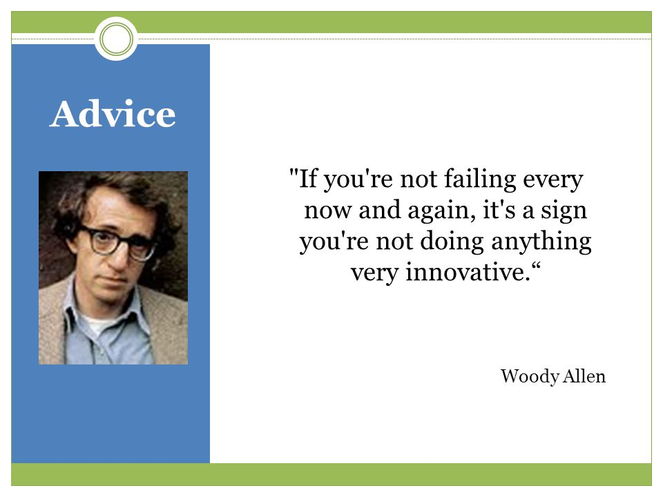 Advice If you re not failing every now and again, it s a sign you re not doing anything very innovative. Woody Allen