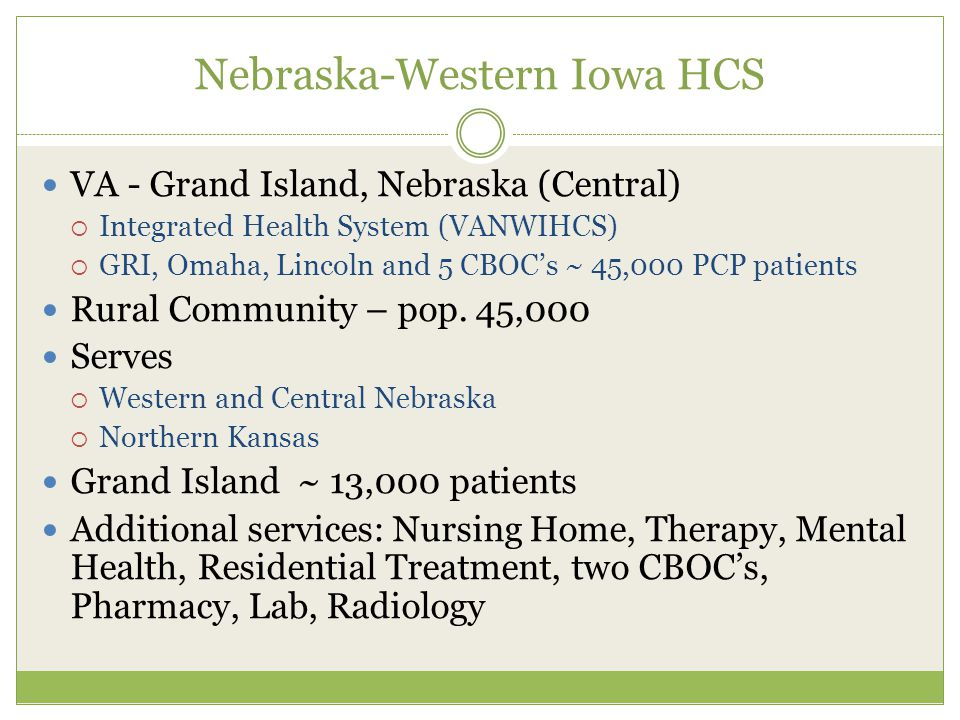Nebraska-Western Iowa HCS VA - Grand Island, Nebraska (Central)  Integrated Health System (VANWIHCS)  GRI, Omaha, Lincoln and 5 CBOC's ~ 45,000 PCP patients Rural Community – pop.