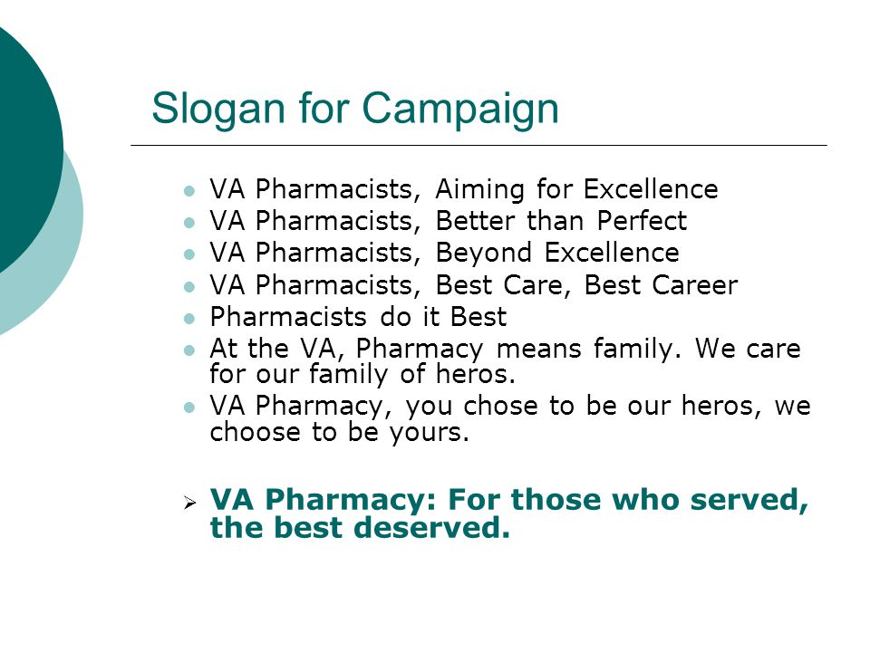 Slogan for Campaign VA Pharmacists, Aiming for Excellence VA Pharmacists, Better than Perfect VA Pharmacists, Beyond Excellence VA Pharmacists, Best Care, Best Career Pharmacists do it Best At the VA, Pharmacy means family.
