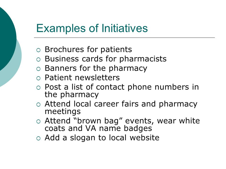 Examples of Initiatives  Brochures for patients  Business cards for pharmacists  Banners for the pharmacy  Patient newsletters  Post a list of contact phone numbers in the pharmacy  Attend local career fairs and pharmacy meetings  Attend brown bag events, wear white coats and VA name badges  Add a slogan to local website