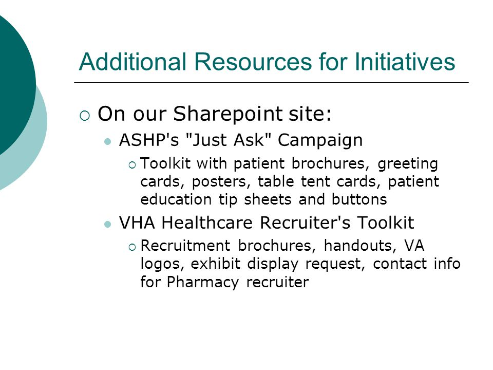 Additional Resources for Initiatives  On our Sharepoint site: ASHP s Just Ask Campaign  Toolkit with patient brochures, greeting cards, posters, table tent cards, patient education tip sheets and buttons VHA Healthcare Recruiter s Toolkit  Recruitment brochures, handouts, VA logos, exhibit display request, contact info for Pharmacy recruiter