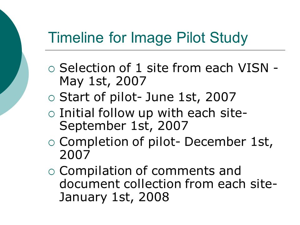 Timeline for Image Pilot Study  Selection of 1 site from each VISN - May 1st, 2007  Start of pilot- June 1st, 2007  Initial follow up with each site- September 1st, 2007  Completion of pilot- December 1st, 2007  Compilation of comments and document collection from each site- January 1st, 2008