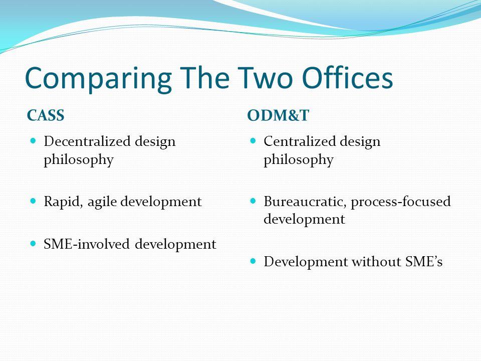 Comparing The Two Offices CASS ODM&T Decentralized design philosophy Rapid, agile development SME-involved development Centralized design philosophy Bureaucratic, process-focused development Development without SME's