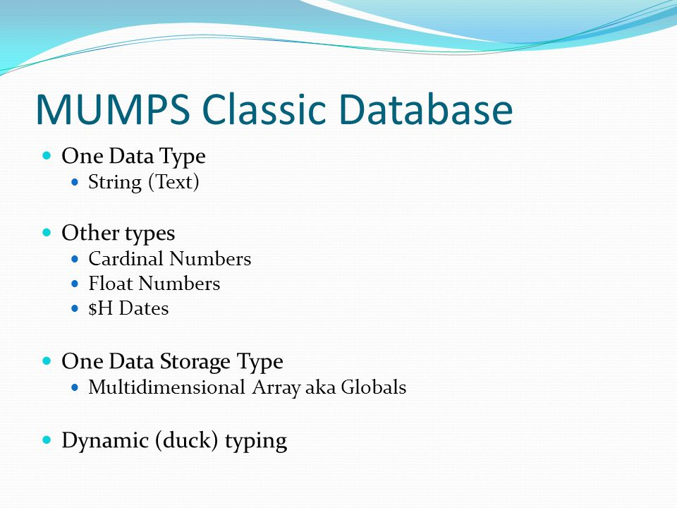 MUMPS Classic Database One Data Type String (Text) Other types Cardinal Numbers Float Numbers $H Dates One Data Storage Type Multidimensional Array aka Globals Dynamic (duck) typing