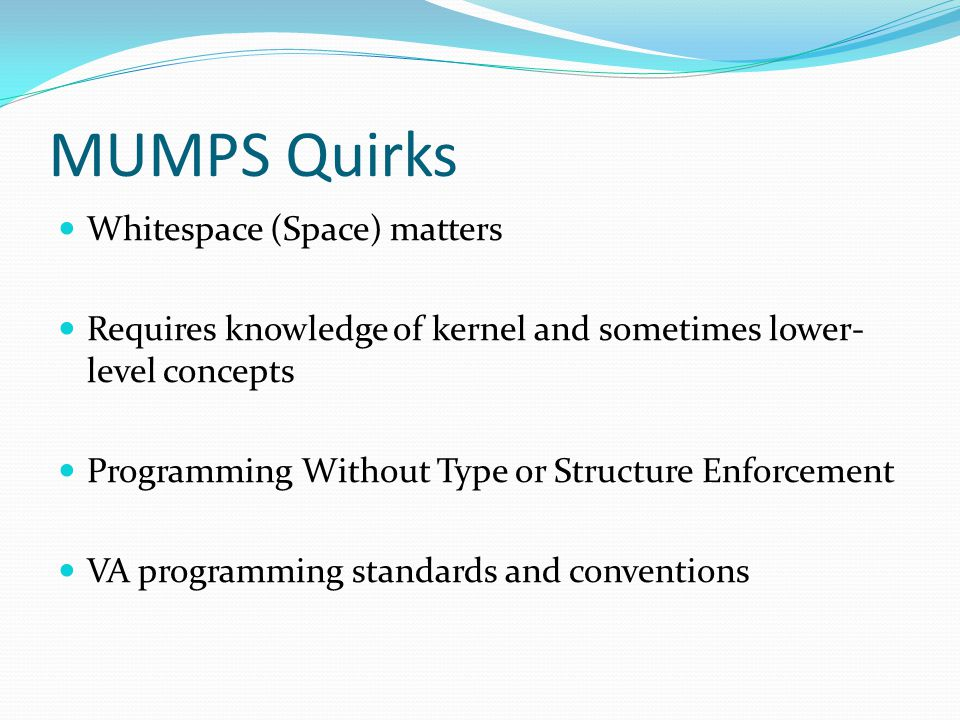 MUMPS Quirks Whitespace (Space) matters Requires knowledge of kernel and sometimes lower- level concepts Programming Without Type or Structure Enforcement VA programming standards and conventions