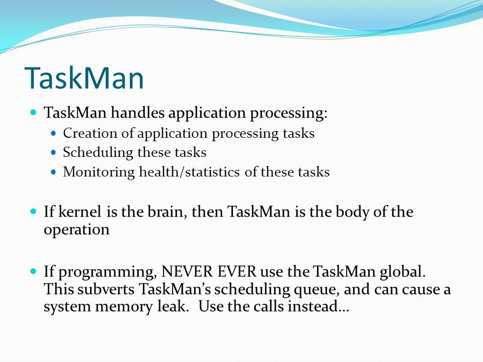 TaskMan TaskMan handles application processing: Creation of application processing tasks Scheduling these tasks Monitoring health/statistics of these tasks If kernel is the brain, then TaskMan is the body of the operation If programming, NEVER EVER use the TaskMan global.