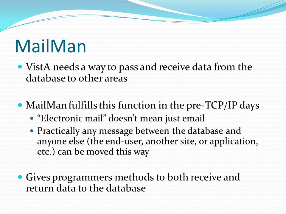 MailMan VistA needs a way to pass and receive data from the database to other areas MailMan fulfills this function in the pre-TCP/IP days Electronic mail doesn't mean just email Practically any message between the database and anyone else (the end-user, another site, or application, etc.) can be moved this way Gives programmers methods to both receive and return data to the database