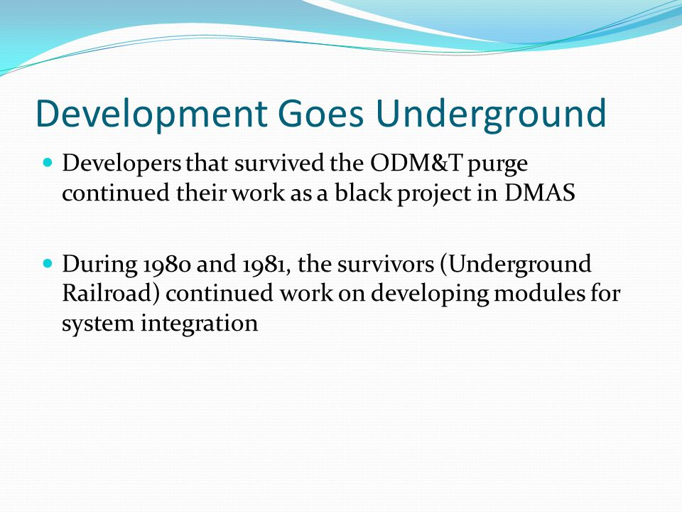 Development Goes Underground Developers that survived the ODM&T purge continued their work as a black project in DMAS During 1980 and 1981, the survivors (Underground Railroad) continued work on developing modules for system integration