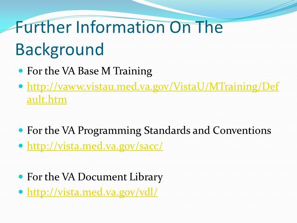 Further Information On The Background For the VA Base M Training http://vaww.vistau.med.va.gov/VistaU/MTraining/Def ault.htm http://vaww.vistau.med.va.gov/VistaU/MTraining/Def ault.htm For the VA Programming Standards and Conventions http://vista.med.va.gov/sacc/ For the VA Document Library http://vista.med.va.gov/vdl/
