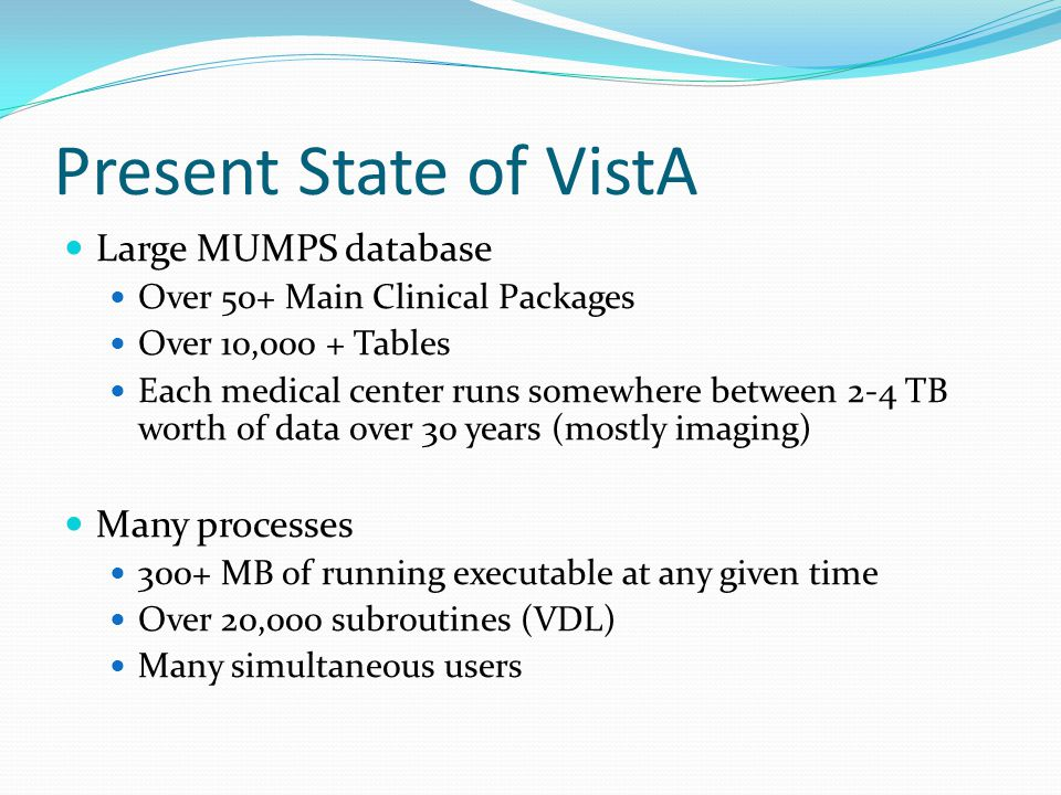 Present State of VistA Large MUMPS database Over 50+ Main Clinical Packages Over 10,000 + Tables Each medical center runs somewhere between 2-4 TB worth of data over 30 years (mostly imaging) Many processes 300+ MB of running executable at any given time Over 20,000 subroutines (VDL) Many simultaneous users