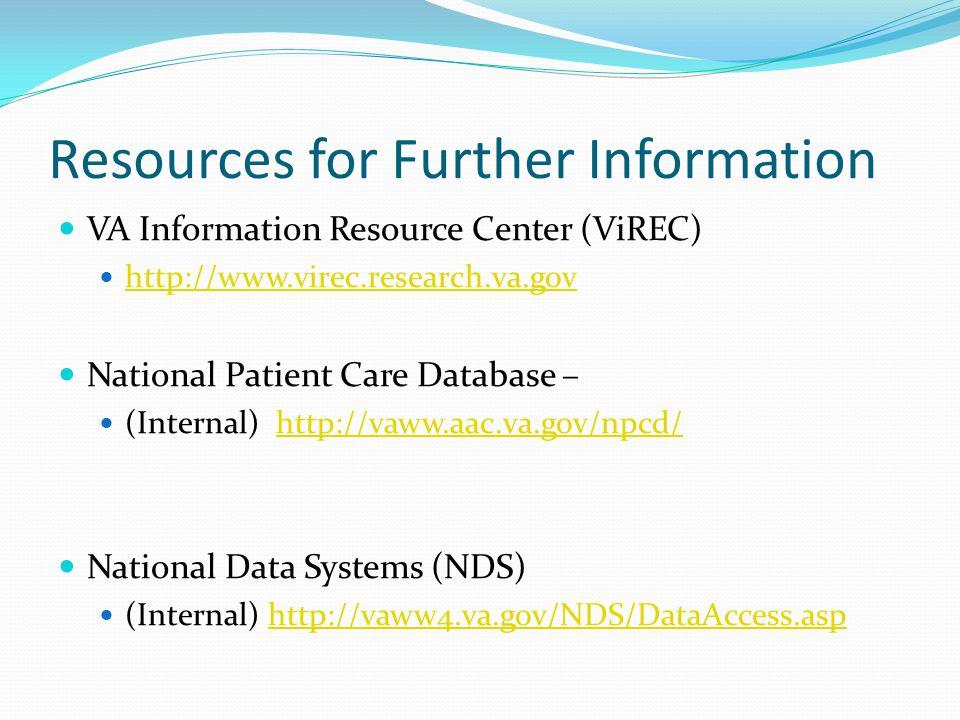 Resources for Further Information VA Information Resource Center (ViREC) http://www.virec.research.va.gov National Patient Care Database – (Internal) http://vaww.aac.va.gov/npcd/http://vaww.aac.va.gov/npcd/ National Data Systems (NDS) (Internal) http://vaww4.va.gov/NDS/DataAccess.asphttp://vaww4.va.gov/NDS/DataAccess.asp