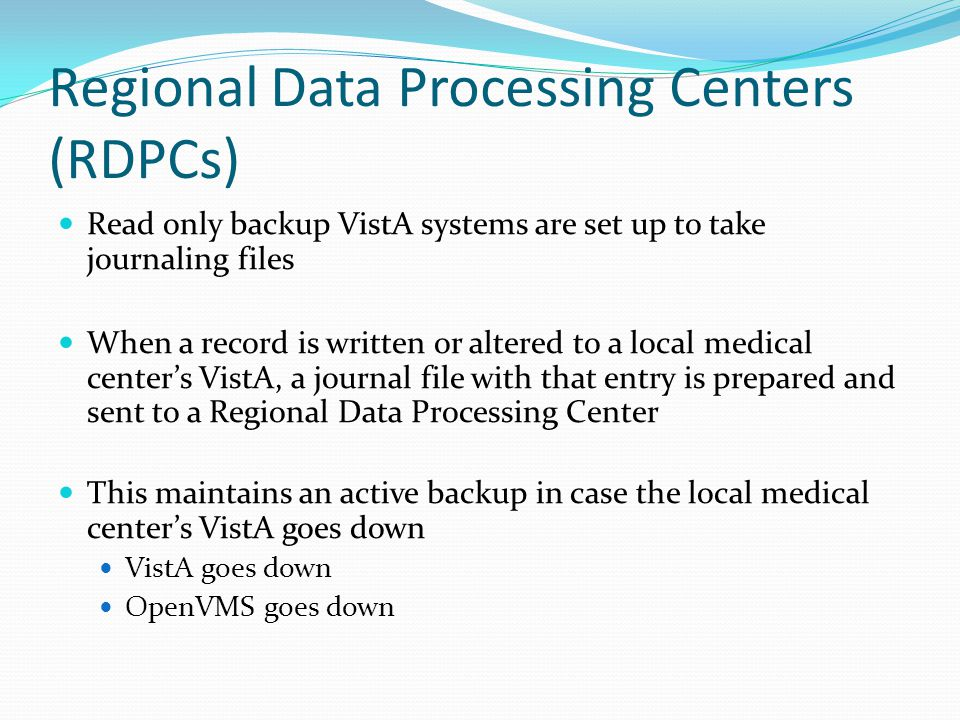 Regional Data Processing Centers (RDPCs) Read only backup VistA systems are set up to take journaling files When a record is written or altered to a local medical center's VistA, a journal file with that entry is prepared and sent to a Regional Data Processing Center This maintains an active backup in case the local medical center's VistA goes down VistA goes down OpenVMS goes down