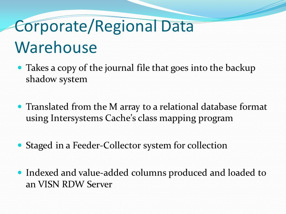 Corporate/Regional Data Warehouse Takes a copy of the journal file that goes into the backup shadow system Translated from the M array to a relational database format using Intersystems Cache's class mapping program Staged in a Feeder-Collector system for collection Indexed and value-added columns produced and loaded to an VISN RDW Server