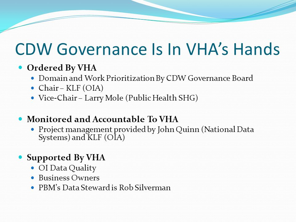 CDW Governance Is In VHA's Hands Ordered By VHA Domain and Work Prioritization By CDW Governance Board Chair – KLF (OIA) Vice-Chair – Larry Mole (Public Health SHG) Monitored and Accountable To VHA Project management provided by John Quinn (National Data Systems) and KLF (OIA) Supported By VHA OI Data Quality Business Owners PBM's Data Steward is Rob Silverman