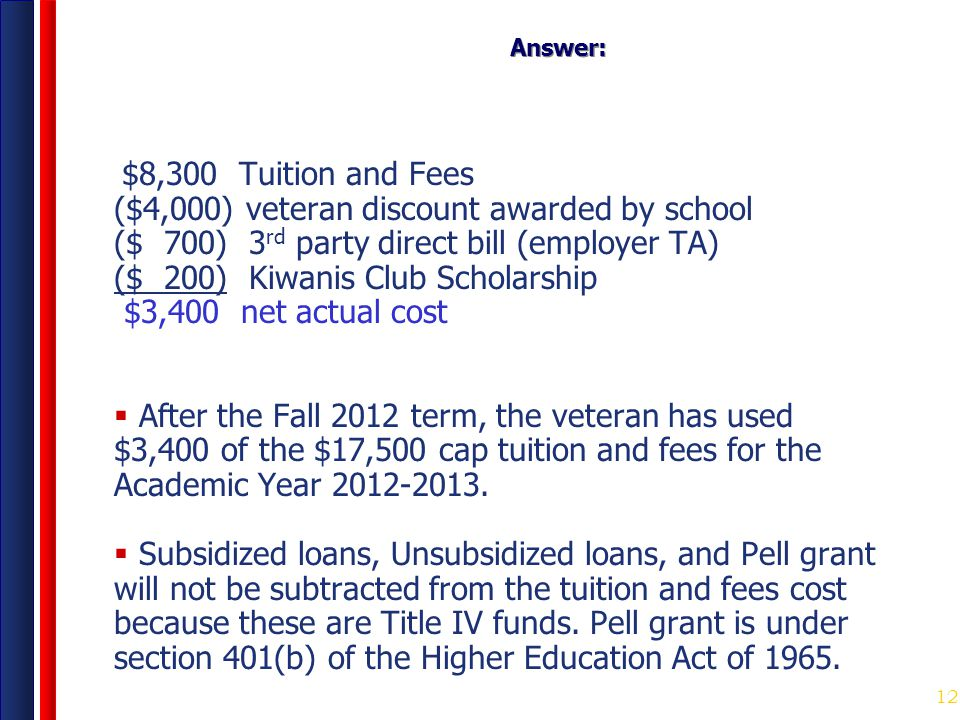 12 Answer: $8,300 Tuition and Fees ($4,000) veteran discount awarded by school ($ 700) 3 rd party direct bill (employer TA) ($ 200) Kiwanis Club Schol