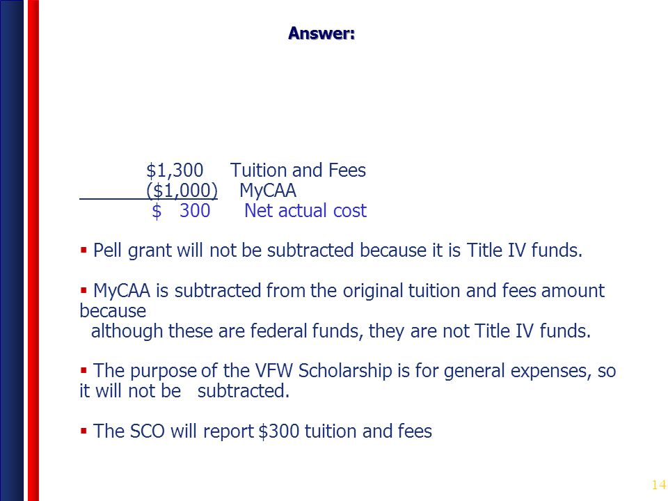 14 Answer: $1,300 Tuition and Fees ($1,000) MyCAA $ 300 Net actual cost  Pell grant will not be subtracted because it is Title IV funds.  MyCAA is s