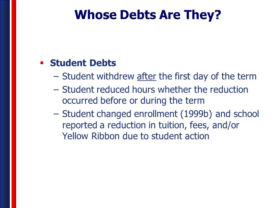 Whose Debts Are They?  Student Debts –Student withdrew after the first day of the term –Student reduced hours whether the reduction occurred before o