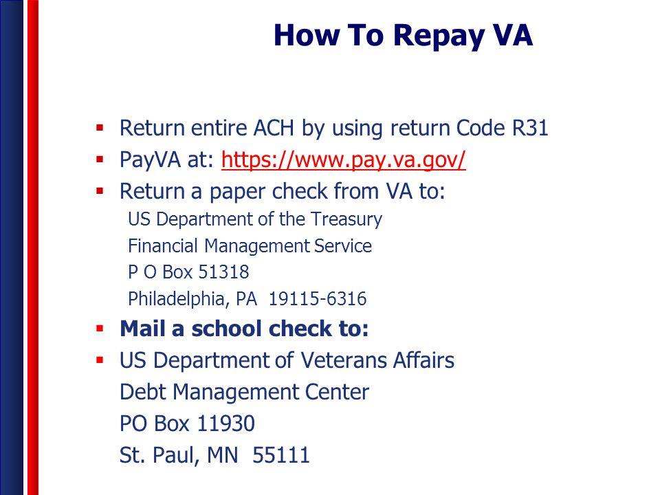 How To Repay VA  Return entire ACH by using return Code R31  PayVA at: https://www.pay.va.gov/https://www.pay.va.gov/  Return a paper check from VA