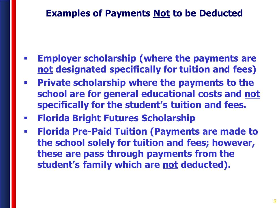 8 Examples of Payments Not to be Deducted  Employer scholarship (where the payments are not designated specifically for tuition and fees)  Private s